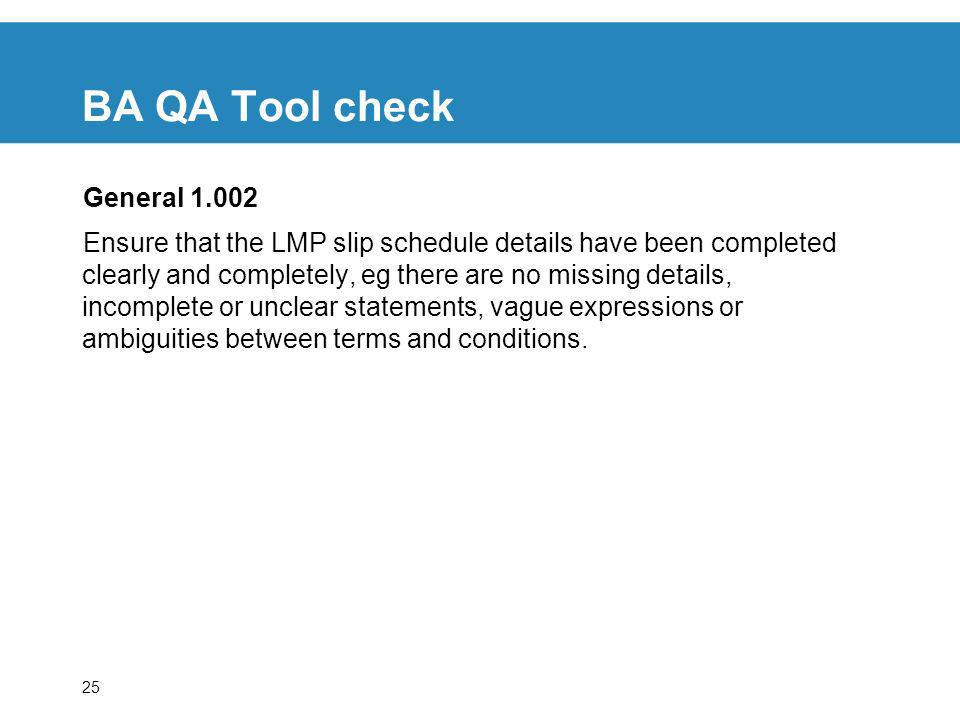25 BA QA Tool check General Ensure that the LMP slip schedule details have been completed clearly and completely, eg there are no missing details, incomplete or unclear statements, vague expressions or ambiguities between terms and conditions.
