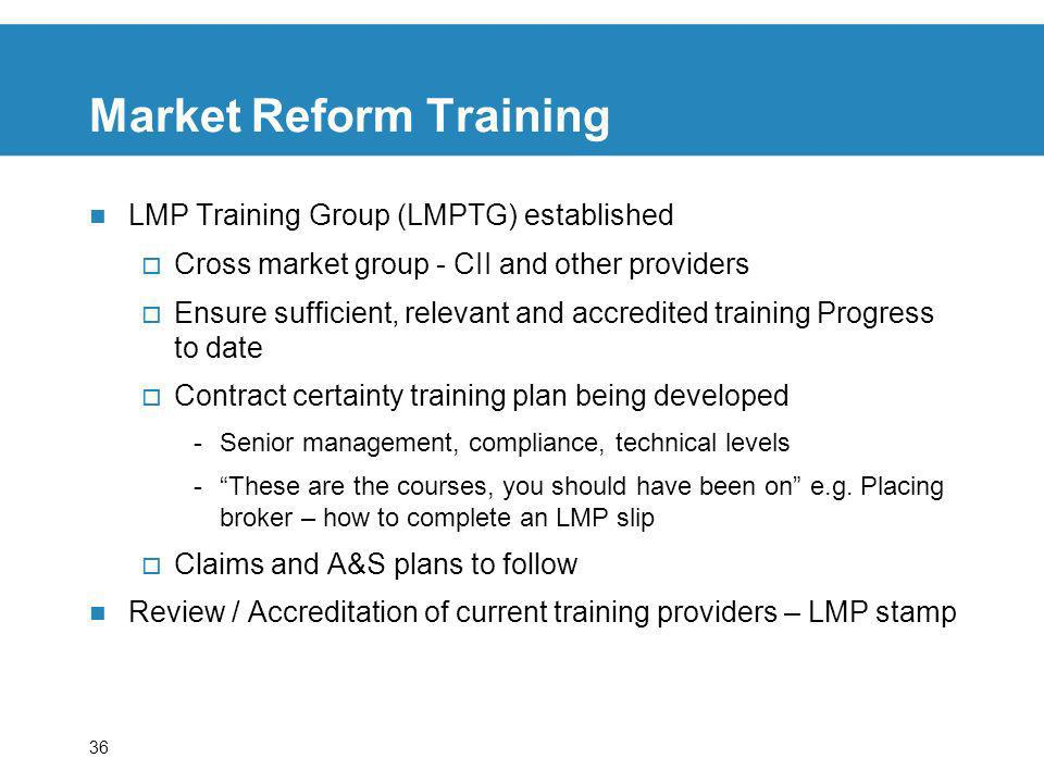 36 Market Reform Training LMP Training Group (LMPTG) established Cross market group - CII and other providers Ensure sufficient, relevant and accredited training Progress to date Contract certainty training plan being developed -Senior management, compliance, technical levels -These are the courses, you should have been on e.g.