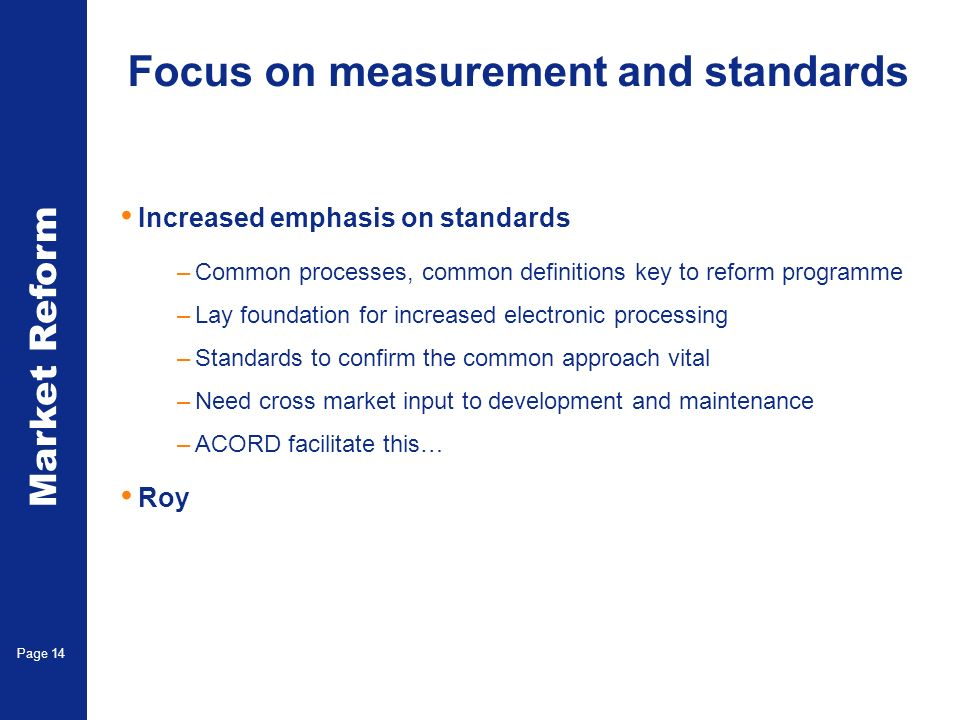 Market Reform Page 14 Focus on measurement and standards Increased emphasis on standards –Common processes, common definitions key to reform programme –Lay foundation for increased electronic processing –Standards to confirm the common approach vital –Need cross market input to development and maintenance –ACORD facilitate this… Roy