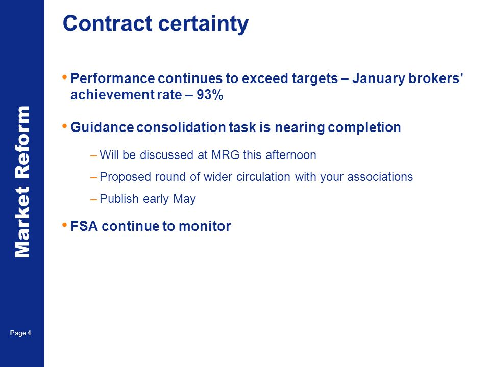 Market Reform Page 4 Contract certainty Performance continues to exceed targets – January brokers achievement rate – 93% Guidance consolidation task is nearing completion –Will be discussed at MRG this afternoon –Proposed round of wider circulation with your associations –Publish early May FSA continue to monitor
