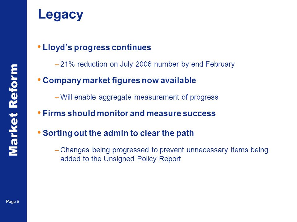 Market Reform Page 6 Legacy Lloyds progress continues –21% reduction on July 2006 number by end February Company market figures now available –Will enable aggregate measurement of progress Firms should monitor and measure success Sorting out the admin to clear the path –Changes being progressed to prevent unnecessary items being added to the Unsigned Policy Report