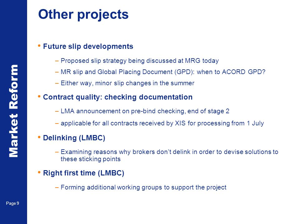 Market Reform Page 9 Other projects Future slip developments –Proposed slip strategy being discussed at MRG today –MR slip and Global Placing Document (GPD): when to ACORD GPD.