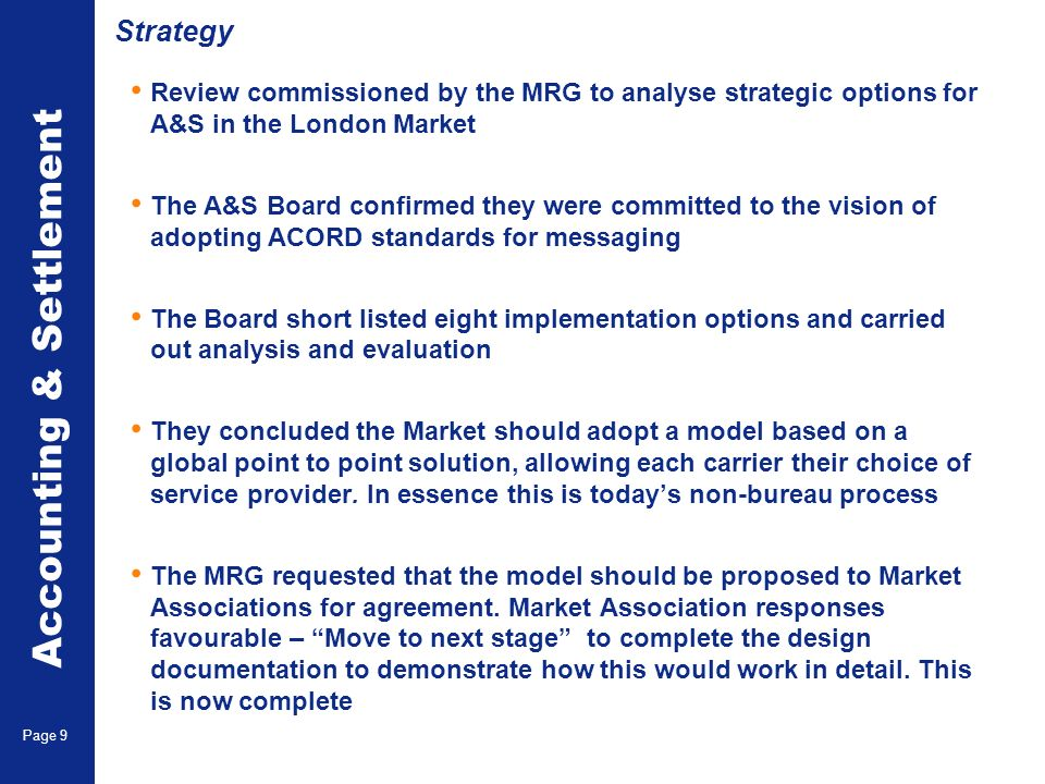 Accounting & Settlement Page 9 Strategy Review commissioned by the MRG to analyse strategic options for A&S in the London Market The A&S Board confirm