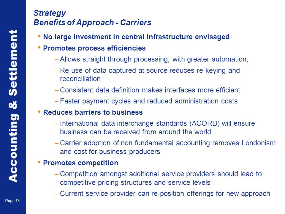 Accounting & Settlement Page 13 Strategy Benefits of Approach - Carriers No large investment in central infrastructure envisaged Promotes process effi