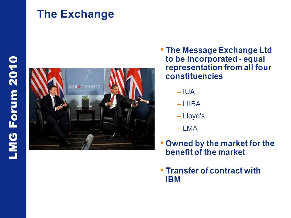 LMG Forum 2010 The Exchange The Message Exchange Ltd to be incorporated - equal representation from all four constituencies –IUA –LIIBA –Lloyds –LMA Owned by the market for the benefit of the market Transfer of contract with IBM