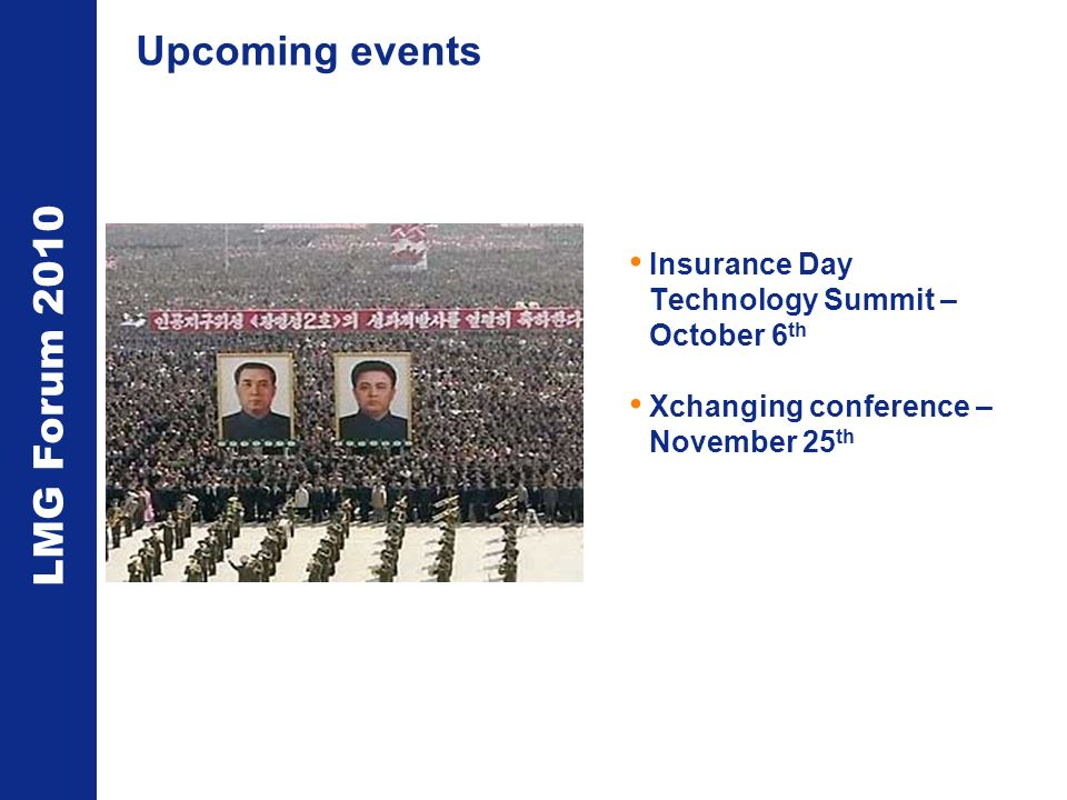 LMG Forum 2010 Upcoming events Insurance Day Technology Summit – October 6 th Xchanging conference – November 25 th
