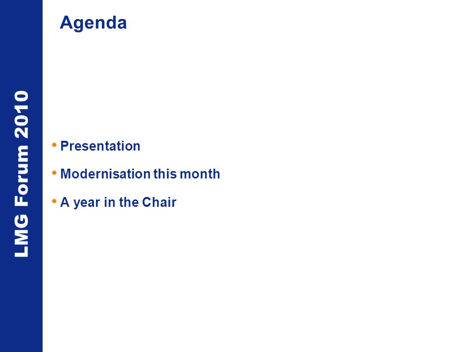 LMG Forum 2010 Agenda Presentation Modernisation this month A year in the Chair