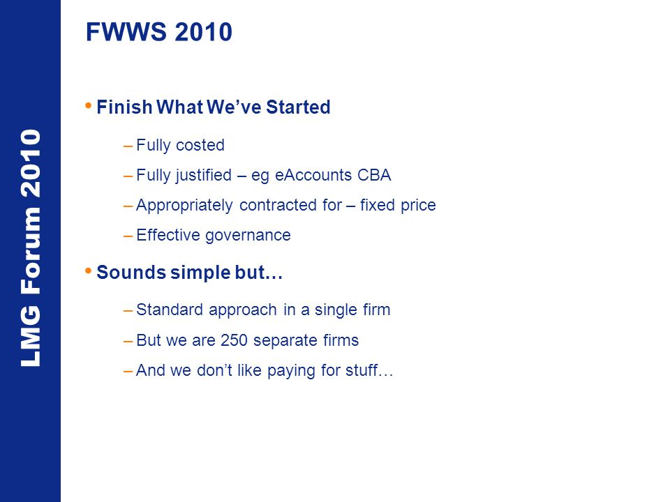LMG Forum 2010 FWWS 2010 Finish What Weve Started –Fully costed –Fully justified – eg eAccounts CBA –Appropriately contracted for – fixed price –Effective governance Sounds simple but… –Standard approach in a single firm –But we are 250 separate firms –And we dont like paying for stuff…