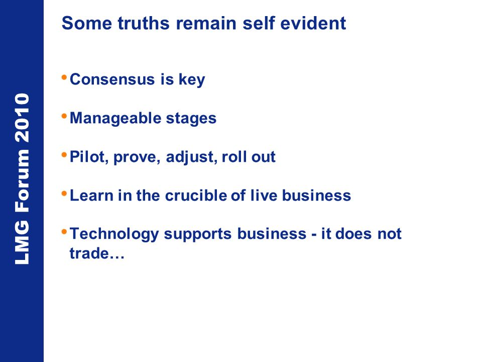 LMG Forum 2010 Some truths remain self evident Consensus is key Manageable stages Pilot, prove, adjust, roll out Learn in the crucible of live business Technology supports business - it does not trade…
