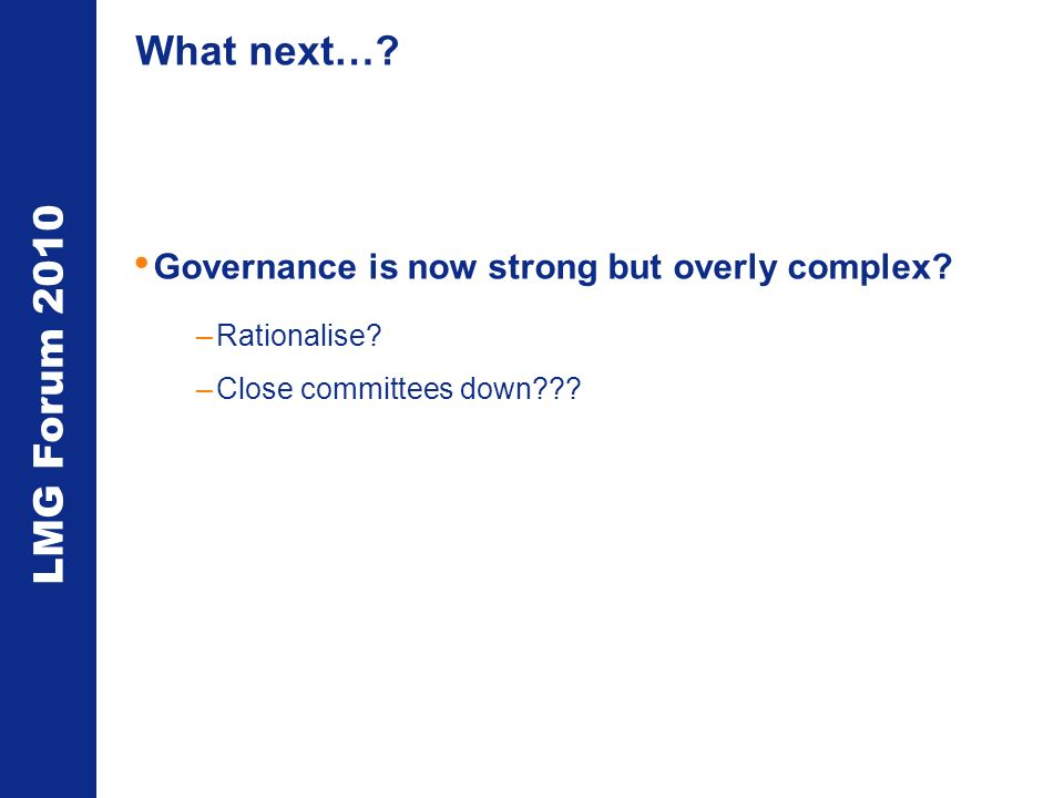 LMG Forum 2010 What next…. Governance is now strong but overly complex.