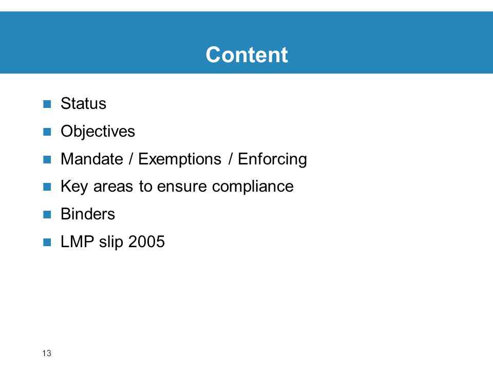 13 Content Status Objectives Mandate / Exemptions / Enforcing Key areas to ensure compliance Binders LMP slip 2005