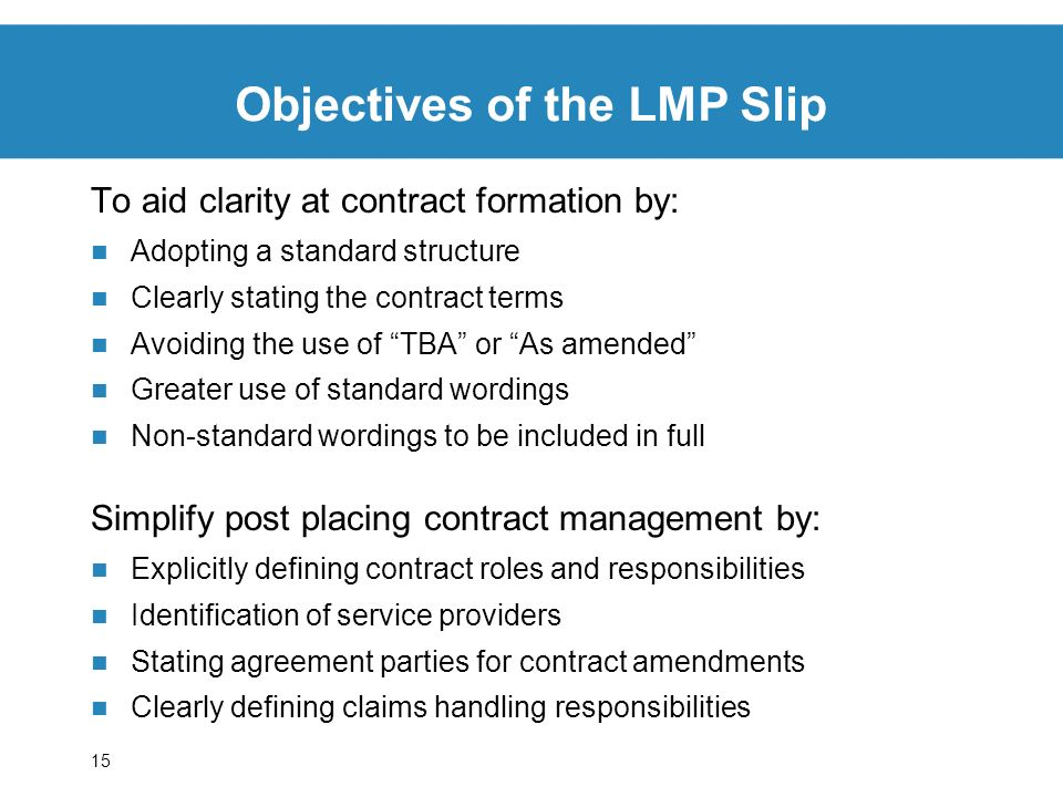 15 To aid clarity at contract formation by: Adopting a standard structure Clearly stating the contract terms Avoiding the use of TBA or As amended Greater use of standard wordings Non-standard wordings to be included in full Simplify post placing contract management by: Explicitly defining contract roles and responsibilities Identification of service providers Stating agreement parties for contract amendments Clearly defining claims handling responsibilities Objectives of the LMP Slip