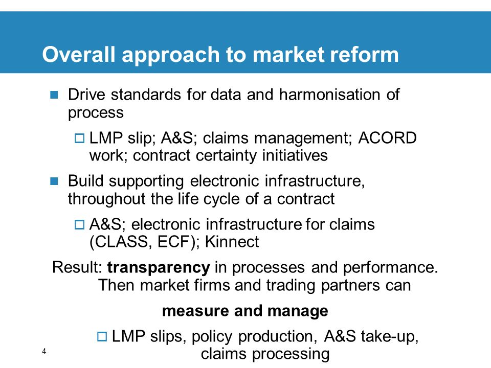 4 Overall approach to market reform Drive standards for data and harmonisation of process LMP slip; A&S; claims management; ACORD work; contract certainty initiatives Build supporting electronic infrastructure, throughout the life cycle of a contract A&S; electronic infrastructure for claims (CLASS, ECF); Kinnect Result: transparency in processes and performance.