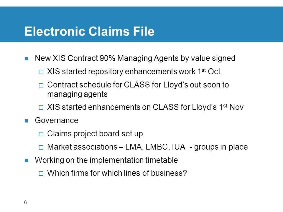 6 Electronic Claims File New XIS Contract 90% Managing Agents by value signed XIS started repository enhancements work 1 st Oct Contract schedule for CLASS for Lloyds out soon to managing agents XIS started enhancements on CLASS for Lloyds 1 st Nov Governance Claims project board set up Market associations – LMA, LMBC, IUA - groups in place Working on the implementation timetable Which firms for which lines of business