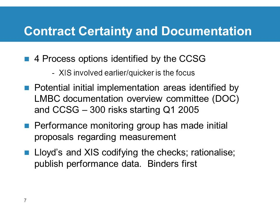 7 Contract Certainty and Documentation 4 Process options identified by the CCSG -XIS involved earlier/quicker is the focus Potential initial implementation areas identified by LMBC documentation overview committee (DOC) and CCSG – 300 risks starting Q1 2005 Performance monitoring group has made initial proposals regarding measurement Lloyds and XIS codifying the checks; rationalise; publish performance data.