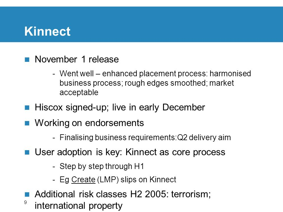 9 Kinnect November 1 release -Went well – enhanced placement process: harmonised business process; rough edges smoothed; market acceptable Hiscox signed-up; live in early December Working on endorsements -Finalising business requirements:Q2 delivery aim User adoption is key: Kinnect as core process -Step by step through H1 -Eg Create (LMP) slips on Kinnect Additional risk classes H2 2005: terrorism; international property