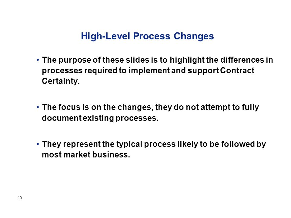 Page 10 High-Level Process Changes The purpose of these slides is to highlight the differences in processes required to implement and support Contract Certainty.