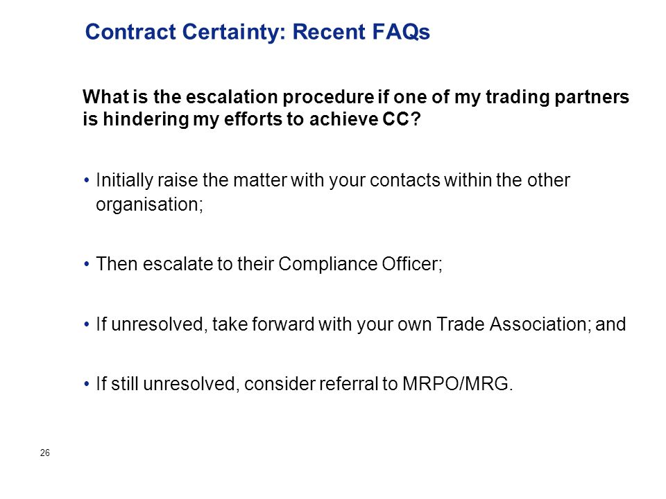 Page 26 Contract Certainty: Recent FAQs Initially raise the matter with your contacts within the other organisation; Then escalate to their Compliance Officer; If unresolved, take forward with your own Trade Association; and If still unresolved, consider referral to MRPO/MRG.