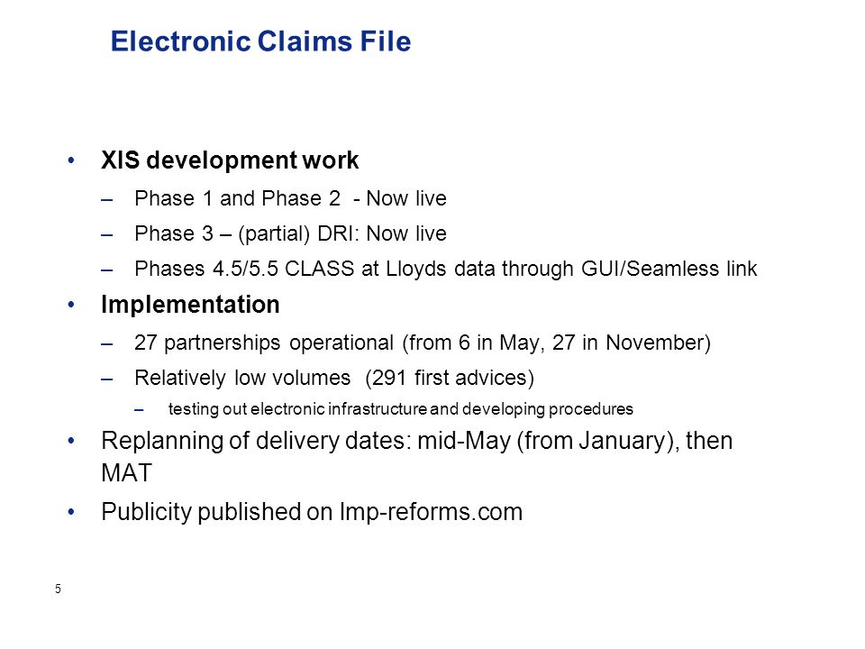 Page 5 Electronic Claims File XIS development work –Phase 1 and Phase 2 - Now live –Phase 3 – (partial) DRI: Now live –Phases 4.5/5.5 CLASS at Lloyds data through GUI/Seamless link Implementation –27 partnerships operational (from 6 in May, 27 in November) –Relatively low volumes (291 first advices) –testing out electronic infrastructure and developing procedures Replanning of delivery dates: mid-May (from January), then MAT Publicity published on lmp-reforms.com