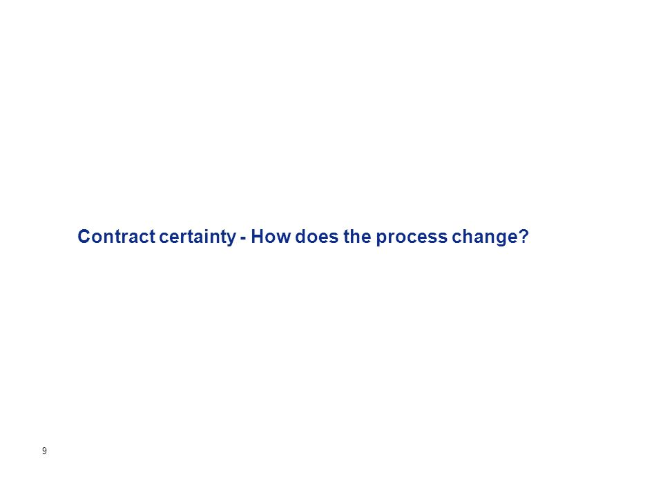 Page 9 Contract certainty - How does the process change
