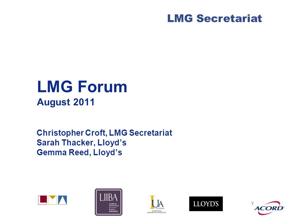 With LMG Secretariat LMG Forum August 2011 Christopher Croft, LMG Secretariat Sarah Thacker, Lloyds Gemma Reed, Lloyds