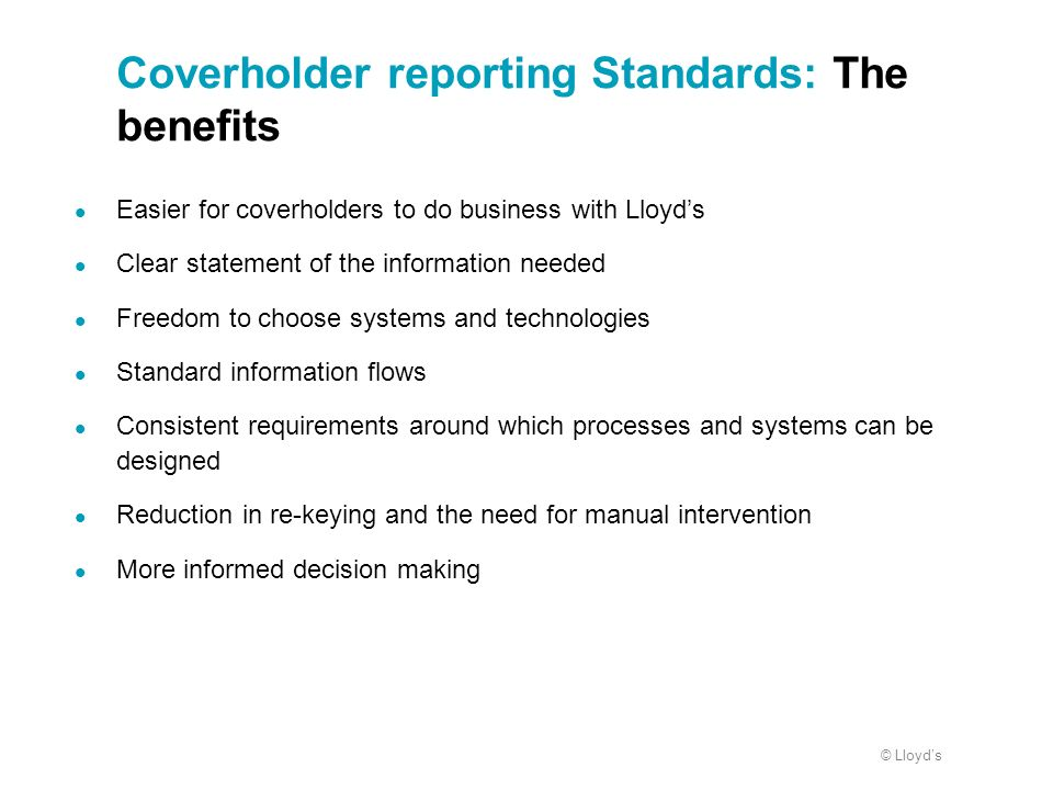 © Lloyds Coverholder reporting Standards: The benefits Easier for coverholders to do business with Lloyds Clear statement of the information needed Fr