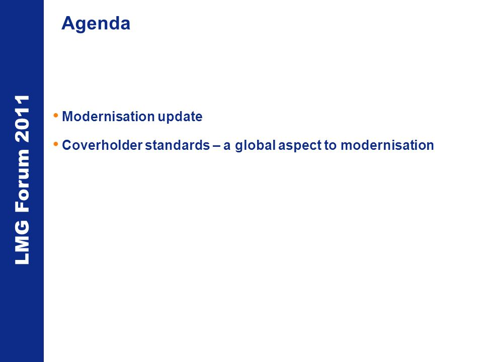 LMG Forum 2011 Agenda Modernisation update Coverholder standards – a global aspect to modernisation