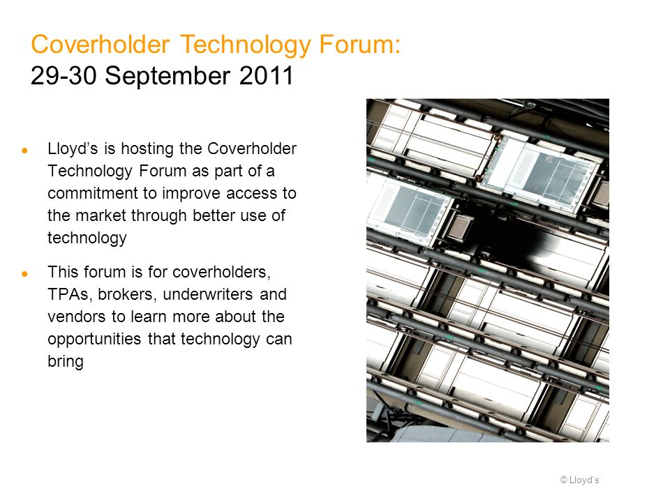 © Lloyds Coverholder Technology Forum: 29-30 September 2011 Lloyds is hosting the Coverholder Technology Forum as part of a commitment to improve access to the market through better use of technology This forum is for coverholders, TPAs, brokers, underwriters and vendors to learn more about the opportunities that technology can bring