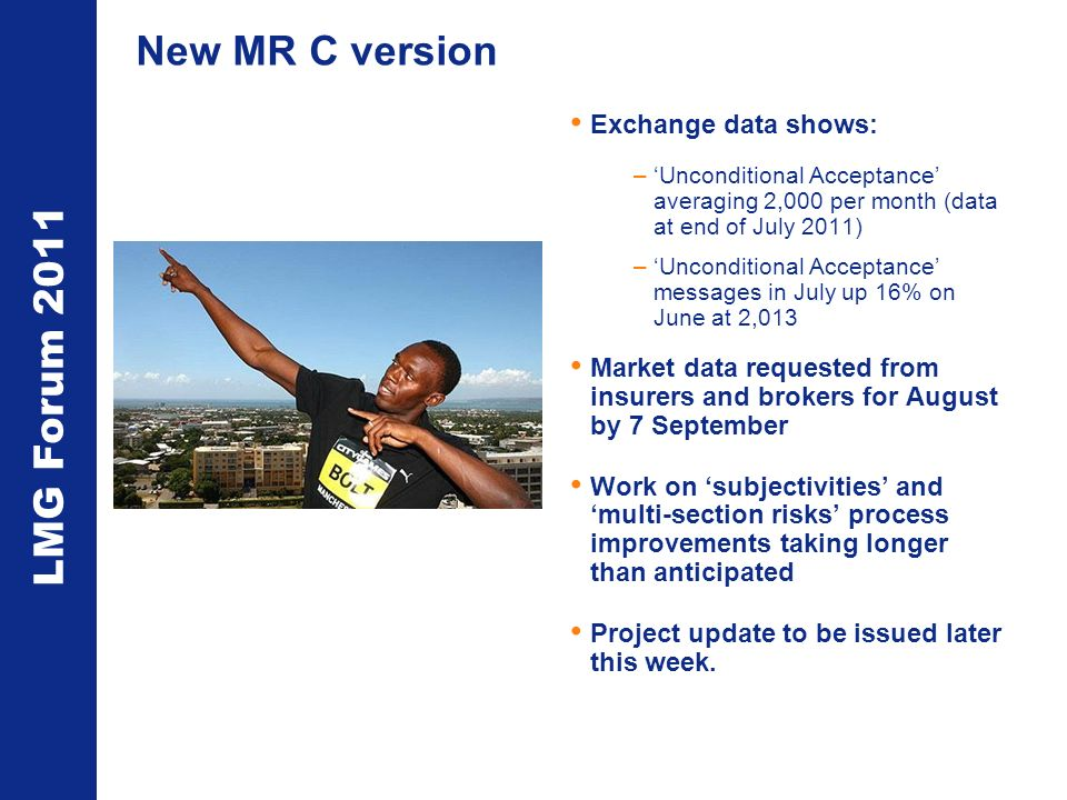 LMG Forum 2011 New MR C version Exchange data shows: –Unconditional Acceptance averaging 2,000 per month (data at end of July 2011) –Unconditional Acceptance messages in July up 16% on June at 2,013 Market data requested from insurers and brokers for August by 7 September Work on subjectivities and multi-section risks process improvements taking longer than anticipated Project update to be issued later this week.