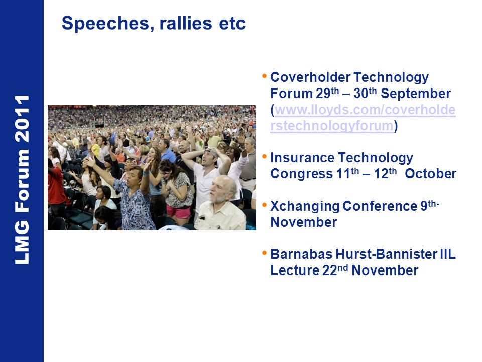 LMG Forum 2011 Speeches, rallies etc Coverholder Technology Forum 29 th – 30 th September (www.lloyds.com/coverholde rstechnologyforum)www.lloyds.com/