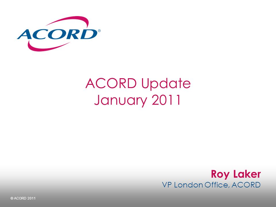 Roy Laker VP London Office, ACORD © ACORD 2011 ACORD Update January 2011