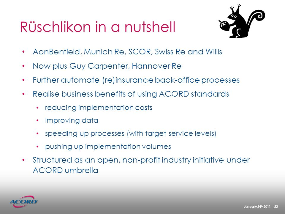 January 24 th 2011 22 AonBenfield, Munich Re, SCOR, Swiss Re and Willis Now plus Guy Carpenter, Hannover Re Further automate (re)insurance back-office processes Realise business benefits of using ACORD standards reducing implementation costs Improving data speeding up processes (with target service levels) pushing up implementation volumes Structured as an open, non-profit industry initiative under ACORD umbrella Rüschlikon in a nutshell