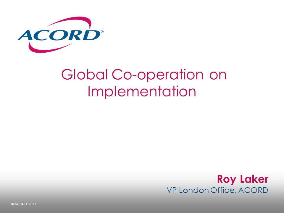 Roy Laker VP London Office, ACORD © ACORD 2011 Global Co-operation on Implementation
