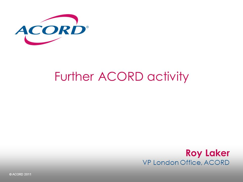 Roy Laker VP London Office, ACORD © ACORD 2011 Further ACORD activity