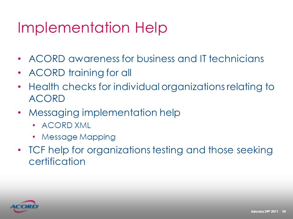 January 24 th 2011 34 Implementation Help ACORD awareness for business and IT technicians ACORD training for all Health checks for individual organizations relating to ACORD Messaging implementation help ACORD XML Message Mapping TCF help for organizations testing and those seeking certification