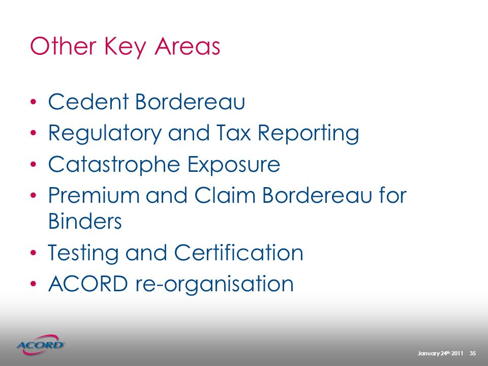January 24 th 2011 35 Other Key Areas Cedent Bordereau Regulatory and Tax Reporting Catastrophe Exposure Premium and Claim Bordereau for Binders Testing and Certification ACORD re-organisation