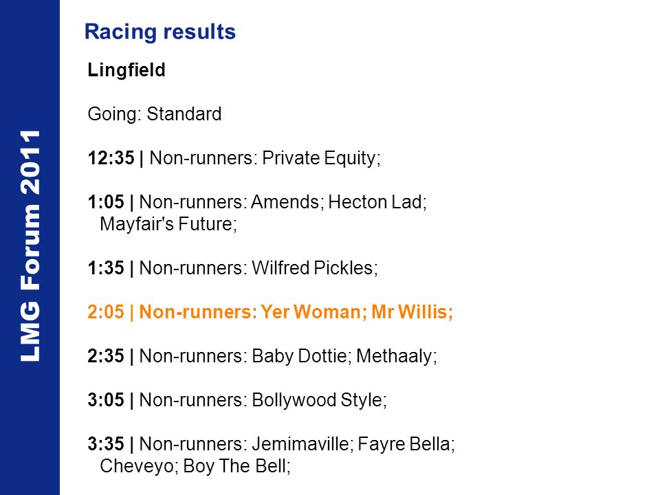 LMG Forum 2011 Lingfield Going: Standard 12:35 | Non-runners: Private Equity; 1:05 | Non-runners: Amends; Hecton Lad; Mayfair s Future; 1:35 | Non-runners: Wilfred Pickles; 2:05 | Non-runners: Yer Woman; Mr Willis; 2:35 | Non-runners: Baby Dottie; Methaaly; 3:05 | Non-runners: Bollywood Style; 3:35 | Non-runners: Jemimaville; Fayre Bella; Cheveyo; Boy The Bell; Racing results