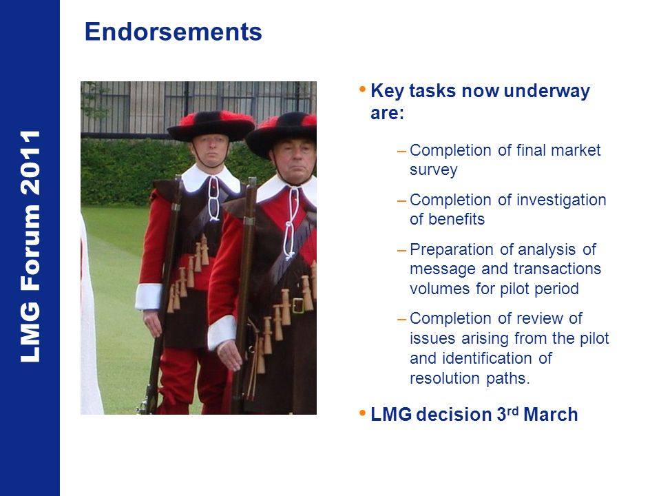 LMG Forum 2011 Endorsements Key tasks now underway are: –Completion of final market survey –Completion of investigation of benefits –Preparation of an