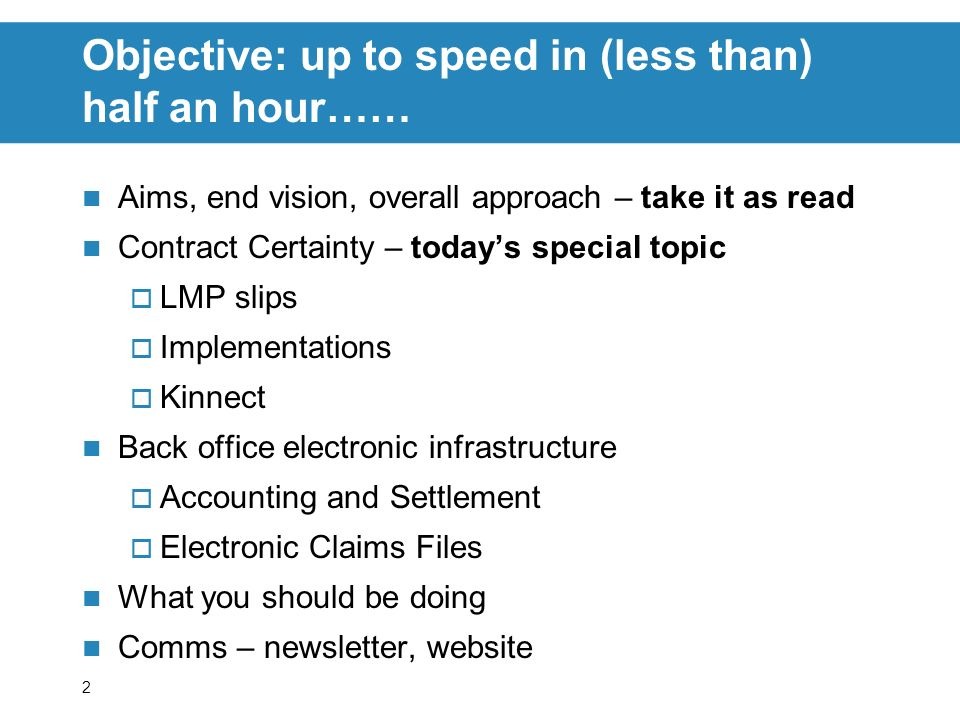 2 Objective: up to speed in (less than) half an hour…… Aims, end vision, overall approach – take it as read Contract Certainty – todays special topic LMP slips Implementations Kinnect Back office electronic infrastructure Accounting and Settlement Electronic Claims Files What you should be doing Comms – newsletter, website