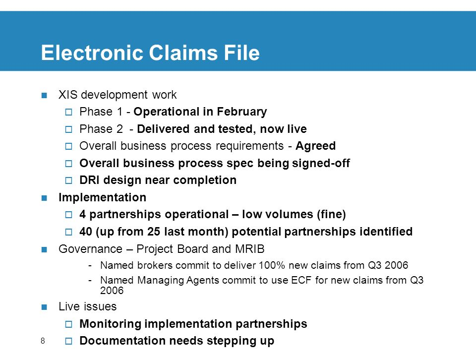 8 Electronic Claims File XIS development work Phase 1 - Operational in February Phase 2 - Delivered and tested, now live Overall business process requirements - Agreed Overall business process spec being signed-off DRI design near completion Implementation 4 partnerships operational – low volumes (fine) 40 (up from 25 last month) potential partnerships identified Governance – Project Board and MRIB -Named brokers commit to deliver 100% new claims from Q Named Managing Agents commit to use ECF for new claims from Q Live issues Monitoring implementation partnerships Documentation needs stepping up