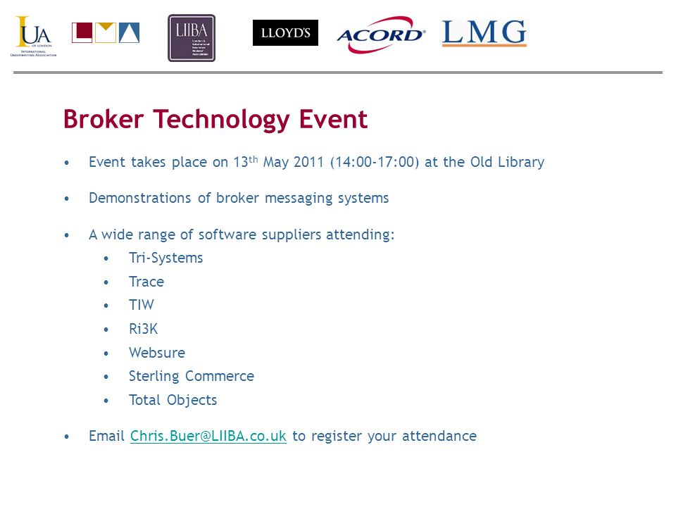 Broker Technology Event Event takes place on 13 th May 2011 (14:00-17:00) at the Old Library Demonstrations of broker messaging systems A wide range of software suppliers attending: Tri-Systems Trace TIW Ri3K Websure Sterling Commerce Total Objects Email Chris.Buer@LIIBA.co.uk to register your attendanceChris.Buer@LIIBA.co.uk