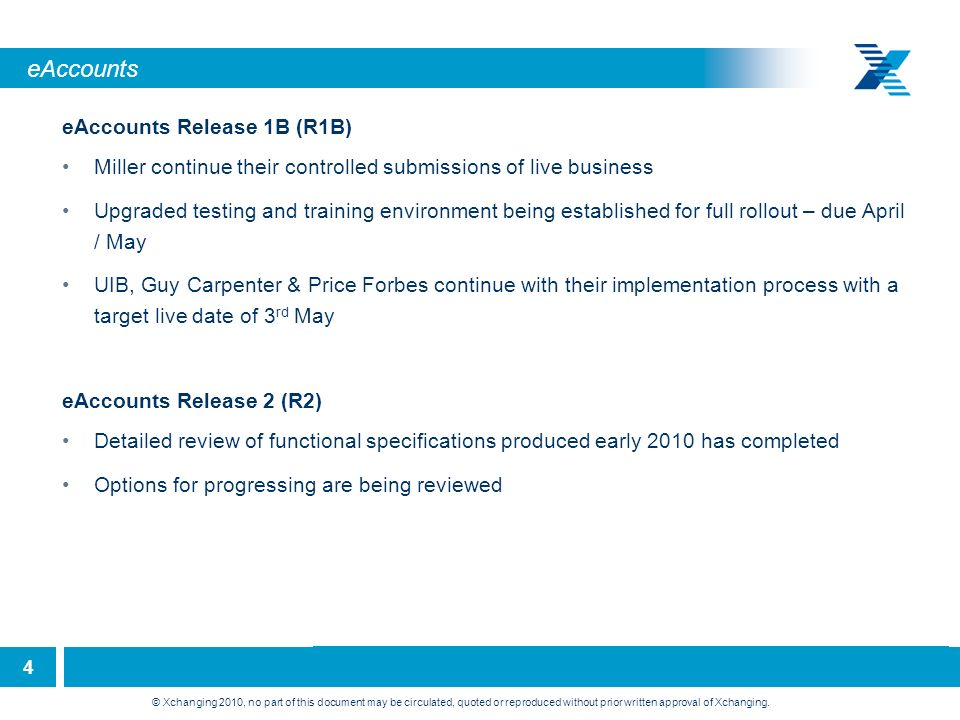 4 eAccounts eAccounts Release 1B (R1B) Miller continue their controlled submissions of live business Upgraded testing and training environment being established for full rollout – due April / May UIB, Guy Carpenter & Price Forbes continue with their implementation process with a target live date of 3 rd May eAccounts Release 2 (R2) Detailed review of functional specifications produced early 2010 has completed Options for progressing are being reviewed