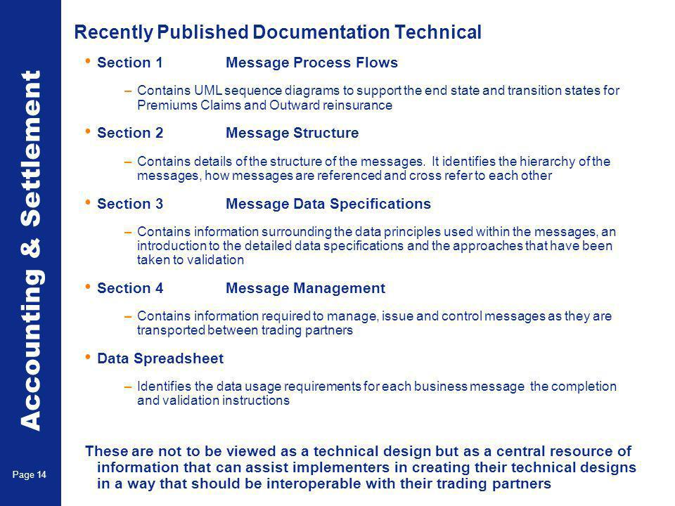 Accounting & Settlement Page 14 Recently Published Documentation Technical Section 1Message Process Flows –Contains UML sequence diagrams to support the end state and transition states for Premiums Claims and Outward reinsurance Section 2Message Structure –Contains details of the structure of the messages.