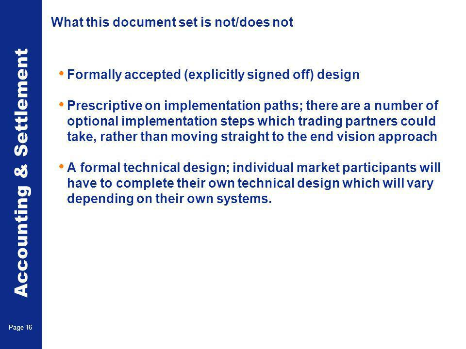 Accounting & Settlement Page 16 What this document set is not/does not Formally accepted (explicitly signed off) design Prescriptive on implementation paths; there are a number of optional implementation steps which trading partners could take, rather than moving straight to the end vision approach A formal technical design; individual market participants will have to complete their own technical design which will vary depending on their own systems.