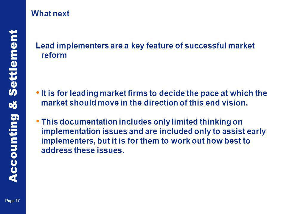 Accounting & Settlement Page 17 What next Lead implementers are a key feature of successful market reform It is for leading market firms to decide the pace at which the market should move in the direction of this end vision.