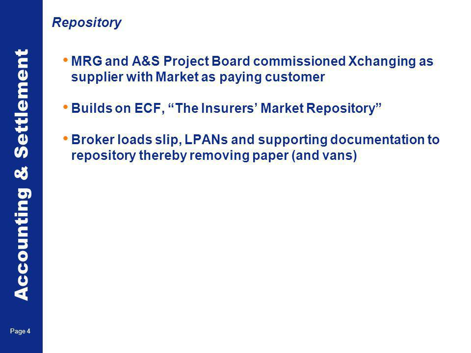 Accounting & Settlement Page 4 Repository MRG and A&S Project Board commissioned Xchanging as supplier with Market as paying customer Builds on ECF, The Insurers Market Repository Broker loads slip, LPANs and supporting documentation to repository thereby removing paper (and vans)
