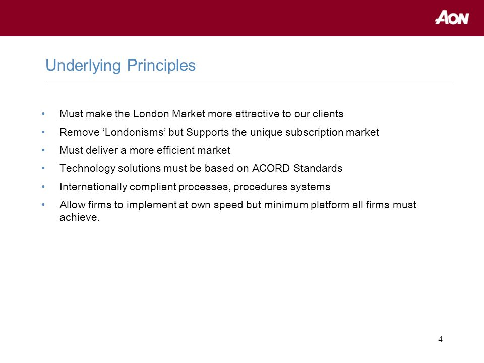 4 Must make the London Market more attractive to our clients Remove Londonisms but Supports the unique subscription market Must deliver a more efficie