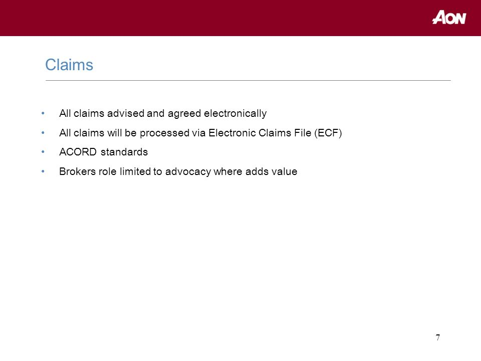 7 All claims advised and agreed electronically All claims will be processed via Electronic Claims File (ECF) ACORD standards Brokers role limited to a