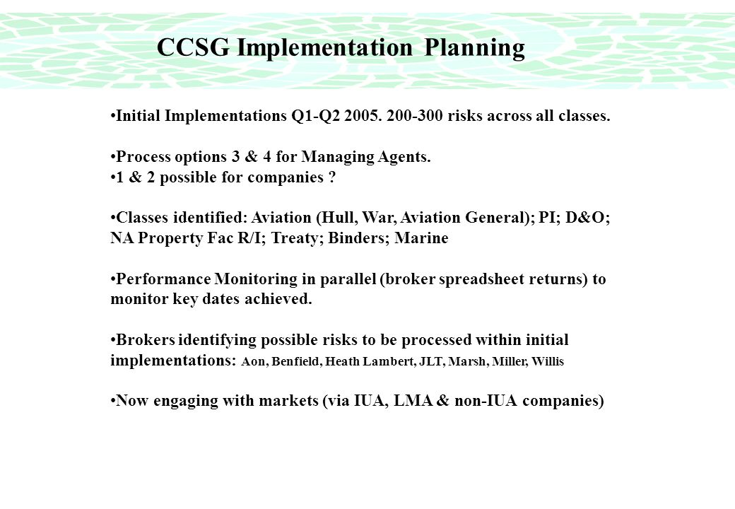CCSG Implementation Planning Initial Implementations Q1-Q2 2005. 200-300 risks across all classes. Process options 3 & 4 for Managing Agents. 1 & 2 po