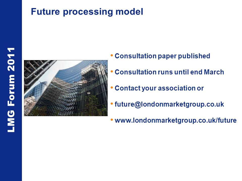 LMG Forum 2011 Future processing model Consultation paper published Consultation runs until end March Contact your association or future@londonmarketgroup.co.uk www.londonmarketgroup.co.uk/future